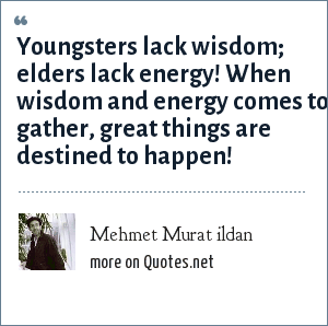 Mehmet Murat ildan: Youngsters lack wisdom; elders lack energy! When wisdom and energy comes to gather, great things are destined to happen!
