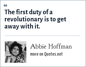 Abbie Hoffman: The first duty of a revolutionary is to get away with it.