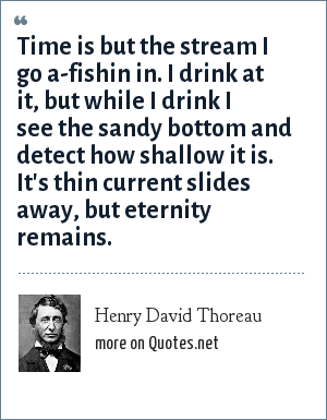 Henry David Thoreau: Time is but the stream I go a-fishin in. I drink at it, but while I drink I see the sandy bottom and detect how shallow it is. It's thin current slides away, but eternity remains.