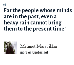 Mehmet Murat ildan: For the people whose minds are in the past, even a heavy rain cannot bring them to the present time!