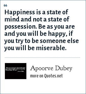 Apoorve Dubey: Happiness is a state of mind and not a state of possession. Be as you are and you will be happy, if you try to be someone else you will be miserable.