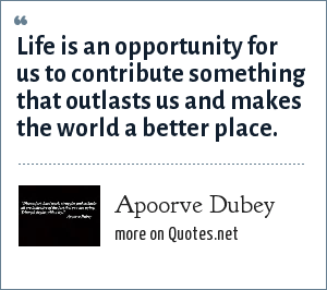 Apoorve Dubey: Life is an opportunity for us to contribute something that outlasts us and makes the world a better place.