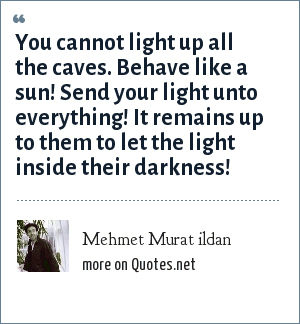Mehmet Murat ildan: You cannot light up all the caves. Behave like a sun! Send your light unto everything! It remains up to them to let the light inside their darkness!