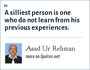 Asad Ur Rehman: A silliest person is one who do not learn from his previous experiences.