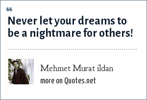 Mehmet Murat ildan: Never let your dreams to be a nightmare for others!