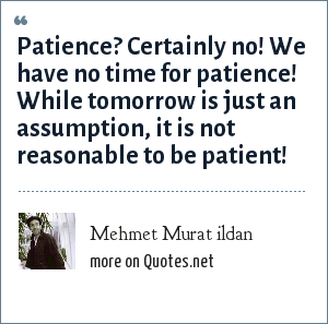 Mehmet Murat ildan: Patience? Certainly no! We have no time for patience! While tomorrow is just an assumption, it is not reasonable to be patient!