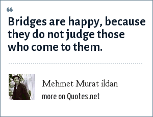 Mehmet Murat ildan: Bridges are happy, because they do not judge those who come to them.