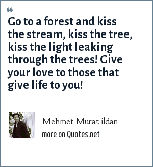 Mehmet Murat ildan: Go to a forest and kiss the stream, kiss the tree, kiss the light leaking through the trees! Give your love to those that give life to you!
