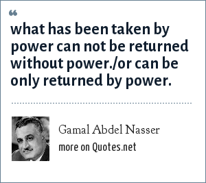 Gamal Abdel Nasser: what has been taken by power can not be returned without power./or can be only returned by power.