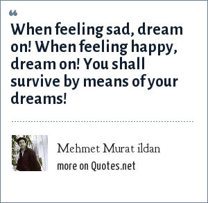 Mehmet Murat ildan: When feeling sad, dream on! When feeling happy, dream on! You shall survive by means of your dreams!