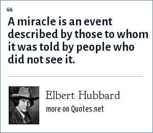 Elbert Hubbard: A miracle is an event described by those to whom it was told by people who did not see it.