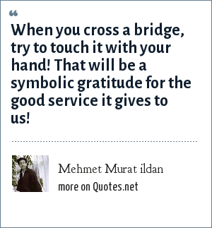 Mehmet Murat ildan: When you cross a bridge, try to touch it with your hand! That will be a symbolic gratitude for the good service it gives to us!