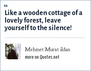 Mehmet Murat ildan: Like a wooden cottage of a lovely forest, leave yourself to the silence!