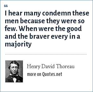 Henry David Thoreau: I hear many condemn these men because they were so few. When were the good and the braver every in a majority
