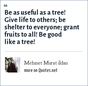 Mehmet Murat ildan: Be as useful as a tree! Give life to others; be shelter to everyone; grant fruits to all! Be good like a tree!