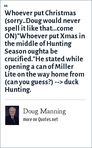 Doug Manning: Whoever put Christmas (sorry..Doug would never spell it like that...come ON)
