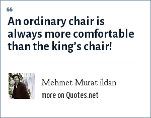 Mehmet Murat ildan: An ordinary chair is always more comfortable than the king's chair!
