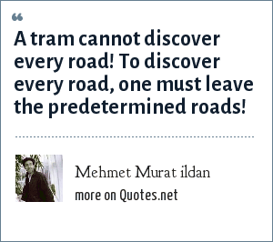 Mehmet Murat ildan: A tram cannot discover every road! To discover every road, one must leave the predetermined roads!