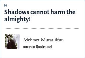 Mehmet Murat ildan: Shadows cannot harm the almighty!