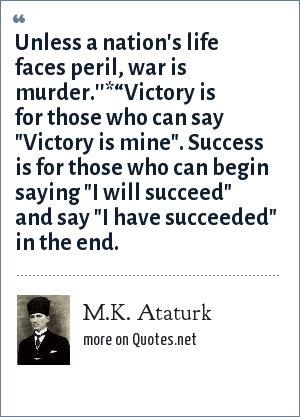"M.K. Ataturk: Unless a nation's life faces peril, war is murder.''*""Victory is for those who can say"