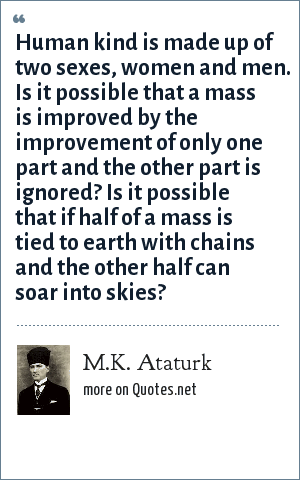 M.K. Ataturk: Human kind is made up of two sexes, women and men. Is it possible that a mass is improved by the improvement of only one part and the other part is ignored? Is it possible that if half of a mass is tied to earth with chains and the other half can soar into skies?