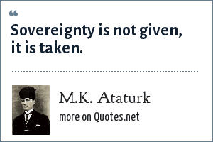 M.K. Ataturk: Sovereignty is not given, it is taken.