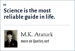 M.K. Ataturk: Science is the most reliable guide in life.