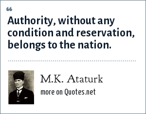 M.K. Ataturk: Authority, without any condition and reservation, belongs to the nation.
