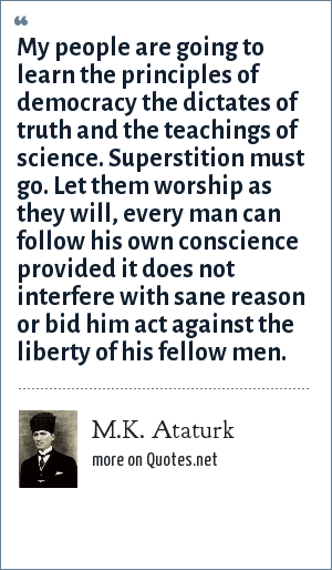 M.K. Ataturk: My people are going to learn the principles of democracy the dictates of truth and the teachings of science. Superstition must go. Let them worship as they will, every man can follow his own conscience provided it does not interfere with sane reason or bid him act against the liberty of his fellow men.