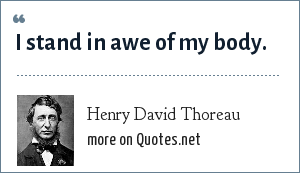 Henry David Thoreau: I stand in awe of my body.