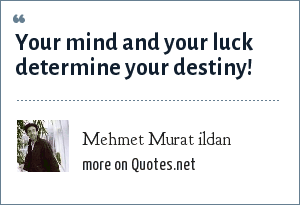 Mehmet Murat ildan: Your mind and your luck determine your destiny!