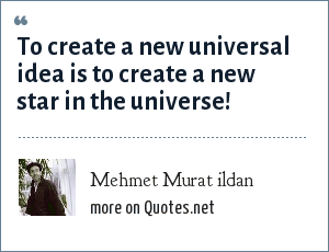 Mehmet Murat ildan: To create a new universal idea is to create a new star in the universe!