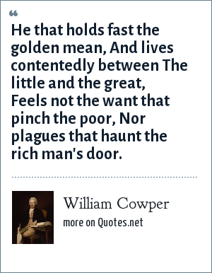 William Cowper: He that holds fast the golden mean, And lives contentedly between The little and the great, Feels not the want that pinch the poor, Nor plagues that haunt the rich man's door.