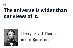Henry David Thoreau: The universe is wider than our views of it.