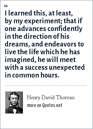 Henry David Thoreau: I learned this, at least, by my experiment; that if one advances confidently in the direction of his dreams, and endeavors to live he life which he has imagined, he will meet with a success unexpected in common hours.