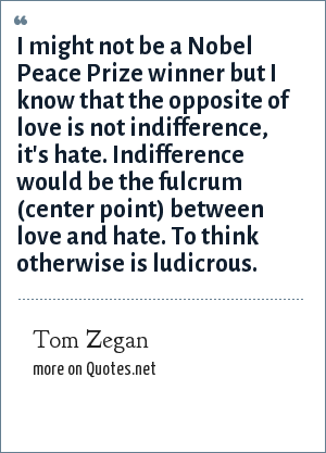 Tom Zegan: I might not be a Nobel Peace Prize winner but I know that the opposite of love is not indifference, it's hate. Indifference would be the fulcrum (center point) between love and hate. To think otherwise is ludicrous.