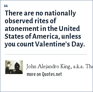 John Alejandro King, a.k.a. The Covert Comic, www.covertcomic.com: There are no nationally observed rites of atonement in the United States of America, unless you count Valentine's Day.