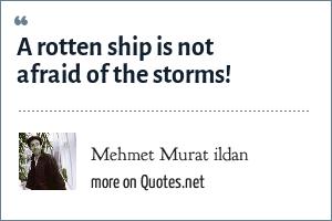 Mehmet Murat ildan: A rotten ship is not afraid of the storms!