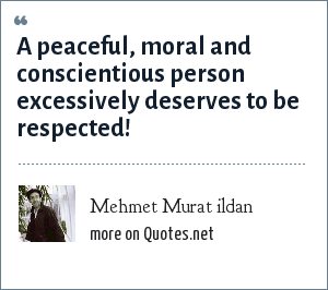 Mehmet Murat ildan: A peaceful, moral and conscientious person excessively deserves to be respected!