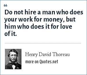 Henry David Thoreau: Do not hire a man who does your work for money, but him who does it for love of it.