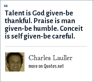 Charles Lauller: Talent is God given-be thankful. Praise is man given-be humble. Conceit is self given-be careful.