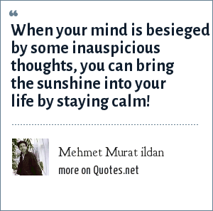 Mehmet Murat ildan: When your mind is besieged by some inauspicious thoughts, you can bring the sunshine into your life by staying calm!