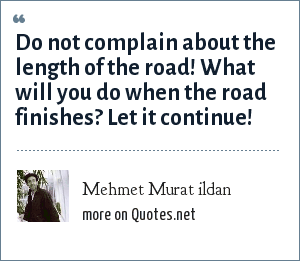 Mehmet Murat ildan: Do not complain about the length of the road! What will you do when the road finishes? Let it continue!