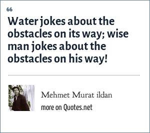 Mehmet Murat ildan: Water jokes about the obstacles on its way; wise man jokes about the obstacles on his way!