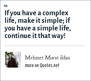 Mehmet Murat ildan: If you have a complex life, make it simple; if you have a simple life, continue it that way!