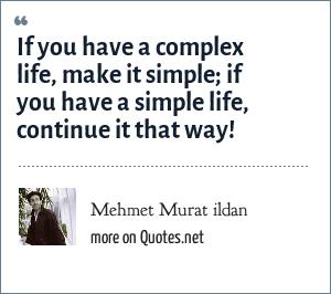 Mehmet Murat ildan: If you have a complex life, make it simple; if you have a simple life, continue it that way!