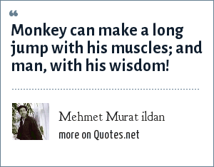 Mehmet Murat ildan: Monkey can make a long jump with his muscles; and man, with his wisdom!