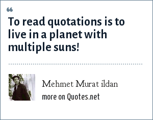 Mehmet Murat ildan: To read quotations is to live in a planet with multiple suns!