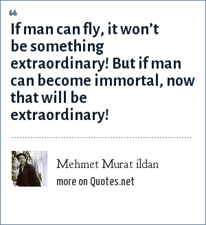 Mehmet Murat ildan: If man can fly, it won't be something extraordinary! But if man can become immortal, now that will be extraordinary!