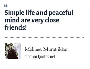 Mehmet Murat ildan: Simple life and peaceful mind are very close friends!